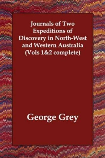 Journals Of Two Expeditions Of Discovery In North-West And Western Australia, Vol. 2 (Of 2) ebook by George Grey