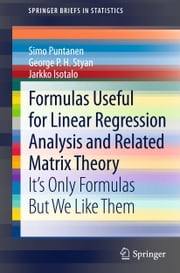 Formulas Useful for Linear Regression Analysis and Related Matrix Theory - It's Only Formulas But We Like Them ebook by Simo Puntanen,George P. H. Styan,Jarkko Isotalo
