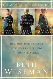 The Amish Secrets Collection - Her Brother's Keeper, Love Bears All Things, Home All Along ebook by Beth Wiseman