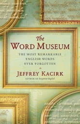 The Word Museum - The Most Remarkable English Words Ever Forgotten ebook by Jeffrey Kacirk