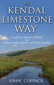 The Kendal Limestone Way - A walk from Skipton to Kendal via Malham, Settle, Ingleton and Kirkby Lonsdale ebook by John Coppack