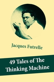 "49 Tales of The Thinking Machine (49 detective stories featuring Professor Augustus S. F. X. Van Dusen, also known as ""The Thinking Machine"") ebook by Jacques  Futrelle"