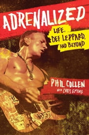 Adrenalized - Life, Def Leppard, and Beyond ebook by Phil Collen,Chris Epting