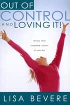 Out Of Control And Loving It - Giving God Complete Control of Your Life ebook by Lisa Bevere