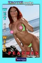 Wet and Wild Peaches Vol. 7 - Uncensored and Explicit Nude Picture Book ebook by Mithras Imagicron