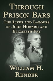 Through Prison Bars - The Lives and Labours of John Howard and Elizabeth Fry ebook by William H. Render