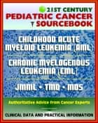 21st Century Pediatric Cancer Sourcebook: Childhood Acute Myeloid Leukemia (AML), Myeloid Malignancies, Chronic Myelogenous Leukemia (CML), Juvenile Myelomonocytic Leukemia (JMML), TMD, MDS ebook by Progressive Management