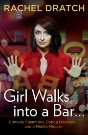 Girl Walks into a Bar . . . - Comedy Calamities, Dating Disasters, and a Midlife Miracle eBook by Rachel Dratch