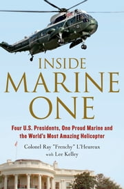 Inside Marine One - Four U.S. Presidents, One Proud Marine, and the World's Most Amazing Helicopter ebook by Ray L'Heureux,Lee Kelley