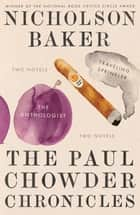The Paul Chowder Chronicles - The Anthologist and Traveling Sprinkler, Two Novels eBook by Nicholson Baker