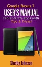 Google Nexus 7 User's Manual: Tablet Guide Book with Tips & Tricks! ebook by Shelby Johnson