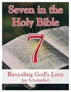 Seven in the Holy Bible: Revealing God's Love ebook by Jay Schabacker
