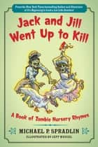 Jack and Jill Went Up to Kill - A Book of Zombie Nursery Rhymes ebook by Jeff Weigel, Michael P. Spradlin