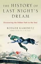 The History of Last Night's Dream - Discovering the Hidden Path to the Soul ebook by Rodger Kamenetz