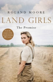 Land Girls: The Promise: A heartwarming Historical wartime saga from the creator of the award-winning BBC1 period drama ebook by Roland Moore