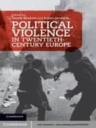 Political Violence in Twentieth-Century Europe ebook by Donald Bloxham, Robert Gerwarth