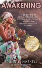AWAKENING - A 40-DAY GUIDE TO UNLEASHING YOUR SPIRITUAL POWERS, LIFE'S PURPOSE, AND MANIFESTING YOUR DREAMS ebook by Rev. Dr. Erin  Fall Haskell