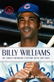 Billy Williams - My Sweet-Swinging Lifetime with the Cubs ebook by Billy Williams,Fred Mitchell,Ron Santo