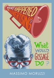 What Happened To Advertising? What Would Gossage Do? ebook by Massimo Moruzzi