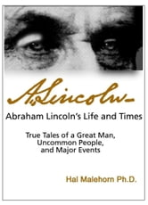 Abraham Lincoln's Life and Times: True Tales of a Great Man, Uncommon People, and Major Events ebook by Hal Malehorn