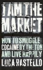 I Am The Market - How to Smuggle Cocaine by the Ton and Live Happily ebook by Luca Rastello, Jonathan Hunt