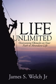 Life Unlimited - Overcoming Obstacles on Your Path to Abundant Life ebook by James S. Welch Jr