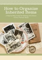 How to Organize Inherited Items - A Step-by-Step Guide for Dealing with Boxes of Your Parents' Stuff ebook by Denise May Levenick