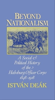 Beyond Nationalism - A Social and Political History of the Habsburg Officer Corps, 1848-1918 ebook by Istvan Deak