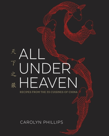 All Under Heaven - Recipes from the 35 Cuisines of China ebook by Carolyn Phillips