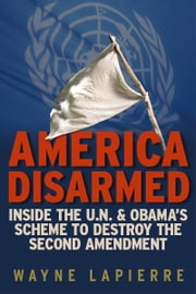 America Disarmed: Inside the U.N. and Obama's Scheme to Destroy the Second Amendment ebook by Wayne LaPierre