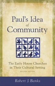 Paul's Idea of Community - The Early House Churches in Their Cultural Setting, Revised Edition ebook by Robert J. Banks