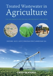 Treated Wastewater in Agriculture - Use and impacts on the soil environments and crops ebook by Guy Levy,P. Fine,A. Bar-Tal