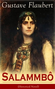 Salammbô (Historical Novel) - Ancient Tale of Blood and Thunder ebook by Gustave Flaubert