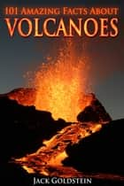 101 Amazing Facts about Volcanoes ebook by Jack Goldstein