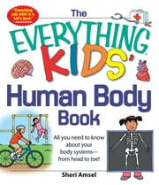 The Everything Kids' Human Body Book - All You Need to Know About Your Body Systems - From Head to Toe! ebook by Sheri Amsel