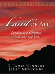 Lord of All: Developing a Christian World-and-Life View ebook by D. James Kennedy,Jerry Newcombe