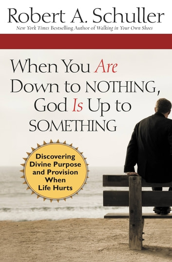 When You Are Down to Nothing, God Is Up to Something - Discovering Divine Purpose and Provision When Life Hurts ebook by Robert Anthony Schuller
