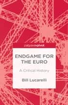 Endgame for the Euro - A Critical History ebook by B. Lucarelli