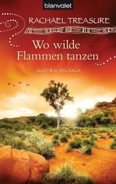 Wo wilde Flammen tanzen - Australien-Saga ebook by Rachael Treasure