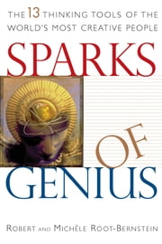 Sparks of Genius - The Thirteen Thinking Tools of the World's Most Creative People ebook by Robert S. Root-Bernstein,Michele M. Root-Bernstein