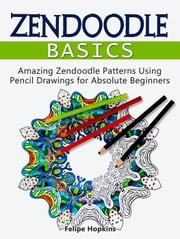 Zendoodle Basics: Amazing Zendoodle Patterns Using Pencil Drawings for Absolute Beginners ebook by Felipe Hopkins