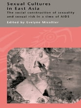 Sexual Cultures in East Asia - The Social Construction of Sexuality and Sexual Risk in a Time of AIDS ebook by