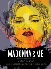 Madonna and Me - Women Writers on the Queen of Pop ebook by Laura Barcella,Jessica Valenti