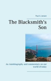 The Blacksmith's Son - An Autobiography and commentary on our world of today ebook by Paul A. Jensen