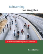 Reinventing Los Angeles - Nature and Community in the Global City ebook by Robert Gottlieb