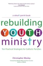 Rebuilding Youth Ministry - Ten Practical Strategies for Catholic Parishes ebook by Christopher Wesley