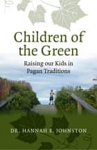 Children of the Green - Raising our Kids in Pagan Traditions ebook by Dr. Hannah E. Johnston