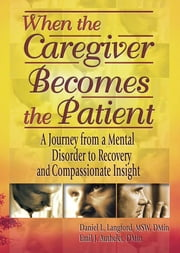 When the Caregiver Becomes the Patient - A Journey from a Mental Disorder to Recovery and Compassionate Insight ebook by Emil J Authelet,Harold G Koenig,Daniel L Langford