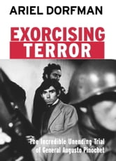 Exorcising Terror - The Incredible Unending Trial of General Augusto Pinochet ebook by Ariel Dorfman