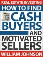 Real Estate Investing: How to Find Cash Buyers and Motivated Sellers ebook by William Johnson